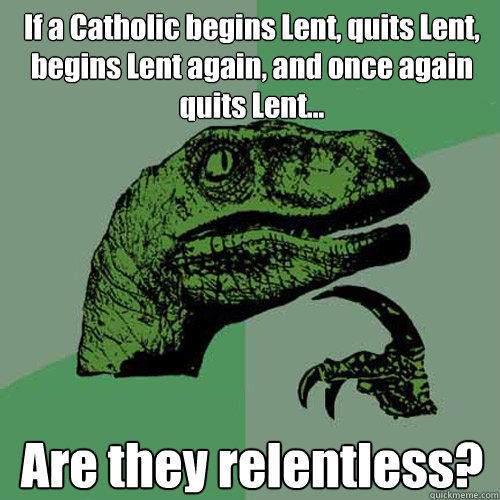 If a Catholic begins Lent, quits Lent, begins Lent again, and once again quits Lent... Are they relentless? - If a Catholic begins Lent, quits Lent, begins Lent again, and once again quits Lent... Are they relentless?  Philosoraptor