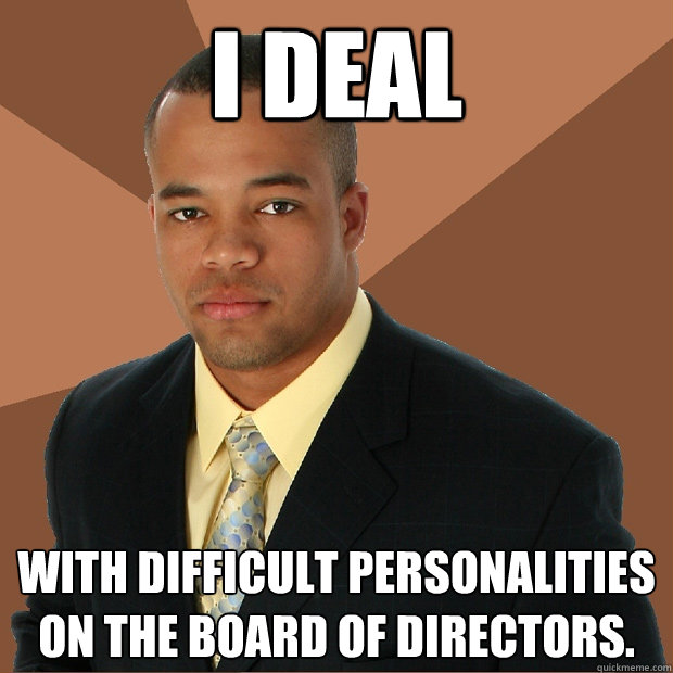 I deal With difficult personalities on the board of directors. - I deal With difficult personalities on the board of directors.  Successful Black Man