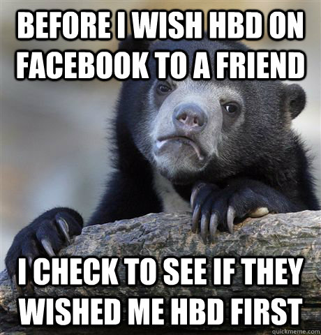Before I wish HBD on Facebook to a friend I check to see if they wished me HBD first - Before I wish HBD on Facebook to a friend I check to see if they wished me HBD first  Confession Bear