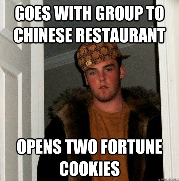 Goes with group to chinese restaurant Opens two fortune cookies - Goes with group to chinese restaurant Opens two fortune cookies  Scumbag Steve