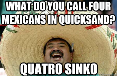 What do you call four Mexicans in quicksand? Quatro sinko
