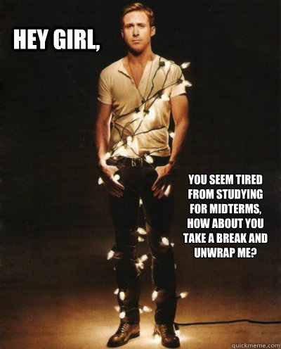 Hey girl,  You seem tired from studying for midterms, how about you take a break and unwrap me?