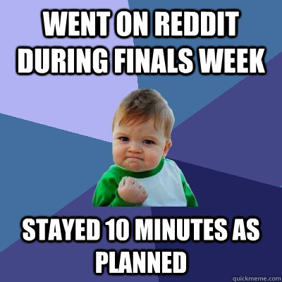 Went on Reddit during finals week Stayed 10 minutes as planned  - Went on Reddit during finals week Stayed 10 minutes as planned   Success Kid