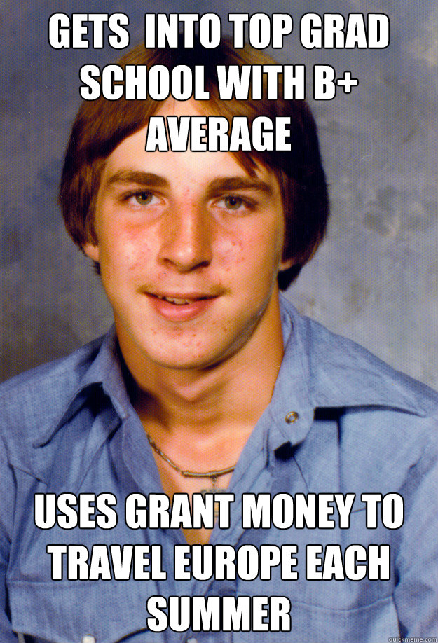 Gets  into Top Grad School with B+ Average Uses Grant Money to Travel Europe Each Summer - Gets  into Top Grad School with B+ Average Uses Grant Money to Travel Europe Each Summer  Old Economy Steven
