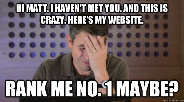 Hi Matt. I haven't met you. And this is crazy. Here's my website.  Rank me no. 1 maybe?  Facepalm Matt Cutts