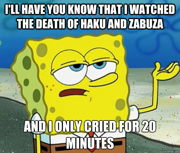 I'll have you know that I watched the death of Haku and Zabuza And I only cried for 20 minutes - I'll have you know that I watched the death of Haku and Zabuza And I only cried for 20 minutes  Tough Spongebob
