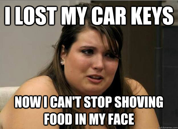 I lost my car keys now i can't stop shoving food in my face - I lost my car keys now i can't stop shoving food in my face  Misc