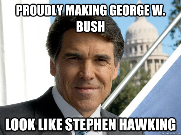 PROUDLY MAKING GEORGE W. BUSH LOOK LIKE STEPHEN HAWKING - PROUDLY MAKING GEORGE W. BUSH LOOK LIKE STEPHEN HAWKING  Perry fail
