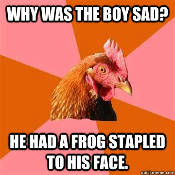 Why was the boy sad? He had a frog stapled to his face ...