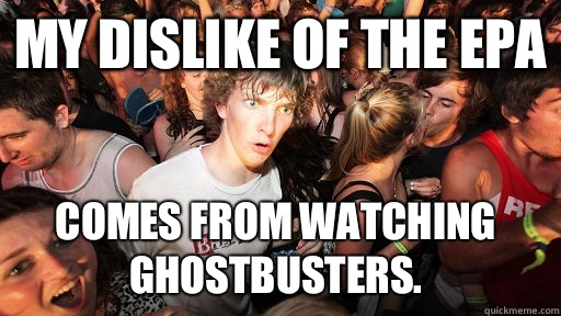 My dislike of the EPA comes from watching Ghostbusters.  - My dislike of the EPA comes from watching Ghostbusters.   Sudden Clarity Clarence