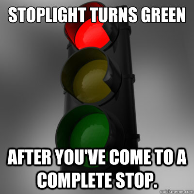 Stoplight Turns Green AFTER you've come to a complete stop.