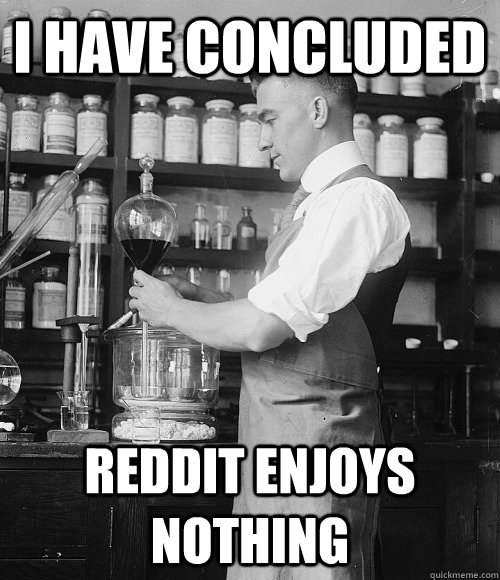 I have concluded Reddit enjoys nothing - I have concluded Reddit enjoys nothing  Reddits bane