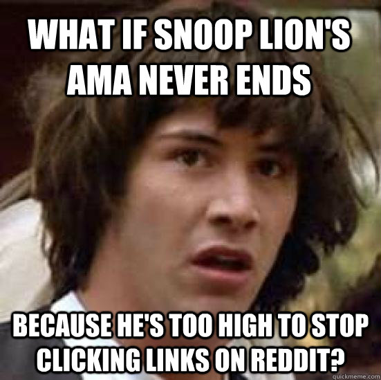 what if Snoop Lion's AMA never ends because he's too high to stop clicking links on Reddit? - what if Snoop Lion's AMA never ends because he's too high to stop clicking links on Reddit?  conspiracy keanu