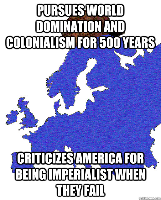 pursues world domination and colonialism for 500 years   Criticizes America for being imperialist when they fail