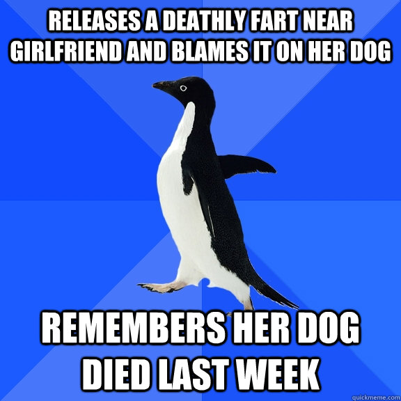 releases a deathly fart near girlfriend and blames it on her dog remembers her dog died last week - releases a deathly fart near girlfriend and blames it on her dog remembers her dog died last week  Socially Awkward Penguin