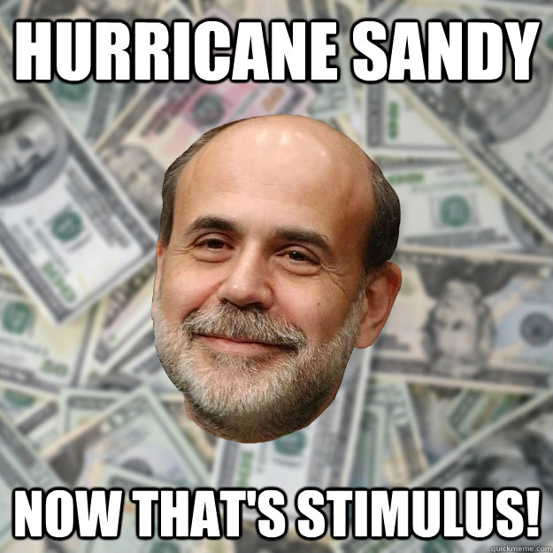 HURRICANE SANDY NOW THAT'S STIMULUS! - HURRICANE SANDY NOW THAT'S STIMULUS!  Ben Bernanke