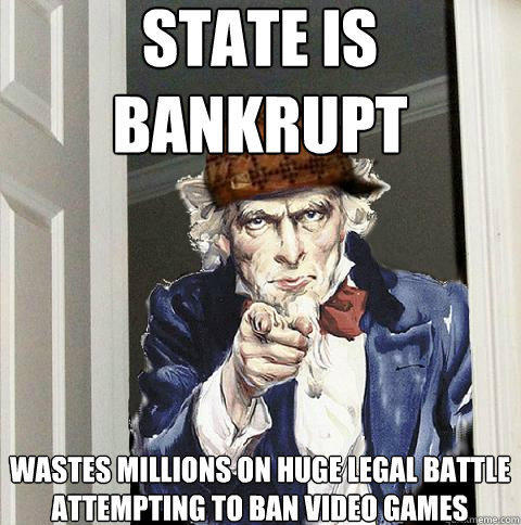 State is bankrupt wastes millions on huge legal battle attempting to ban video games  Scumbag Uncle Sam
