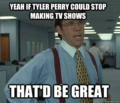 yeah if tyler perry could stop making tv shows That'd be great - yeah if tyler perry could stop making tv shows That'd be great  Bill Lumbergh