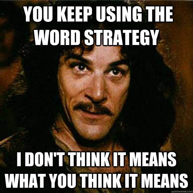 You keep using the word strategy I don't think it means what you think it means -  You keep using the word strategy I don't think it means what you think it means  Inigo Montoya