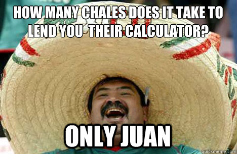 How many chales does it take to lend you  their calculator? only Juan - How many chales does it take to lend you  their calculator? only Juan  Merry mexican