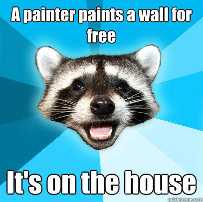 A painter paints a wall for free It's on the house - A painter paints a wall for free It's on the house  Lame Pun Coon