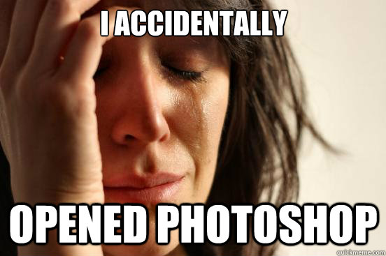 I accidentally opened photoshop - I accidentally opened photoshop  First World Problems