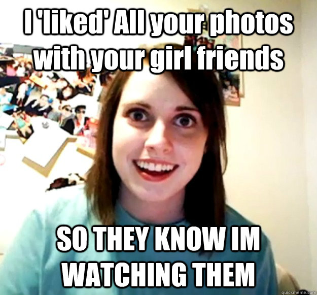 I 'liked' All your photos with your girl friends SO THEY KNOW IM WATCHING THEM - I 'liked' All your photos with your girl friends SO THEY KNOW IM WATCHING THEM  Overly Attached Girlfriend