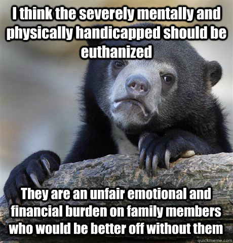I think the severely mentally and physically handicapped should be euthanized They are an unfair emotional and financial burden on family members who would be better off without them  Confession Bear