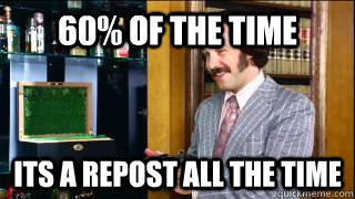 60% of the time Its a repost all the time - 60% of the time Its a repost all the time  Misc