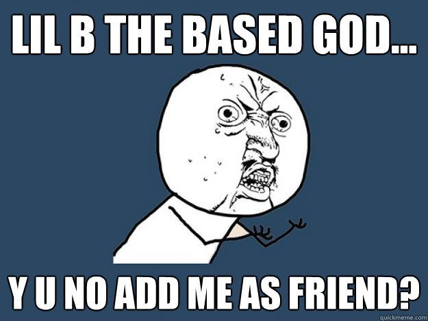 lil b the based god... y u no add me as friend?