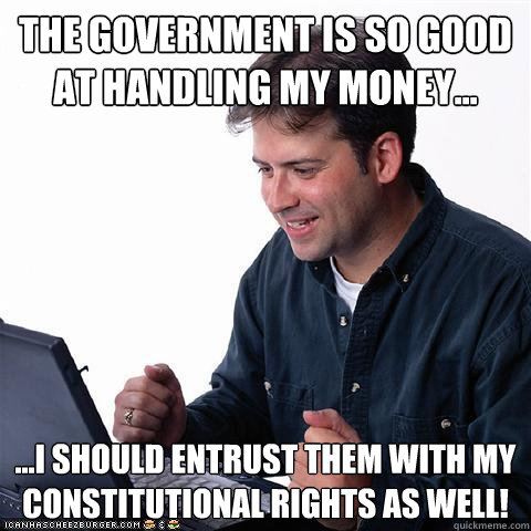 the government is so good at handling my money... ...I should entrust them with my constitutional rights as well!