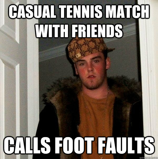 Casual Tennis match with friends Calls foot faults - Casual Tennis match with friends Calls foot faults  Scumbag Steve