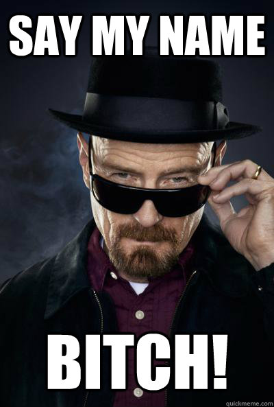 SAy my Name BITCH!  Scumbag Heisenberg