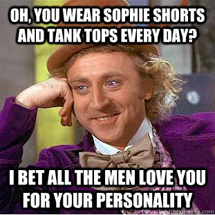 Oh, you wear sophie shorts and tank tops every day? I bet all the men love you for your personality - Oh, you wear sophie shorts and tank tops every day? I bet all the men love you for your personality  Condescending Wonka