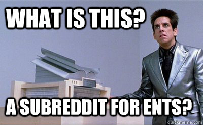 What is this? a subreddit for ENTS?  Zoolander