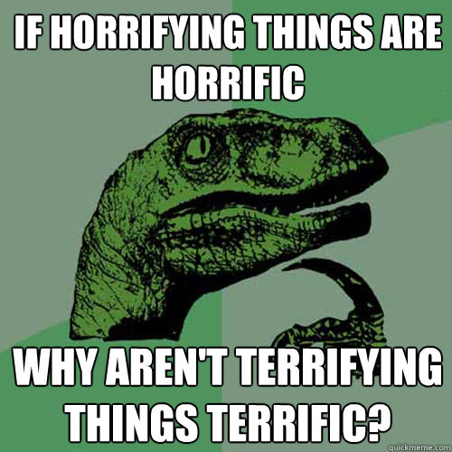 If horrifying things are horrific why aren't terrifying things terrific?  Philosoraptor