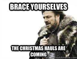 BRACE YOURSELVES The Christmas hauls are coming