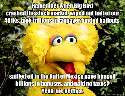 Remember when Big Bird  crashed the stock market, wiped out half of our 401Ks, took trillions in taxpayer funded bailouts,  spilled oil in the Gulf of Mexico,gave himself billions in bonuses, and paid no taxes?  Yeah, me neither.  Big Bird Fired