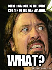 Bieber said he is the Kurt Cobain of his generation. WHAT?  Dave Grohl