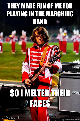 they Made fun of me for playing in the marching band So I melted their faces
