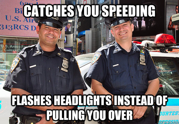 catches you speeding flashes headlights instead of pulling you over - catches you speeding flashes headlights instead of pulling you over  Good Guy Cops