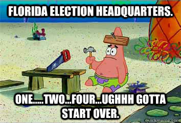 Florida Election Headquarters. One.....Two...Four...ughhh gotta start over.  - Florida Election Headquarters. One.....Two...Four...ughhh gotta start over.   I have no idea what Im doing - Patrick Star
