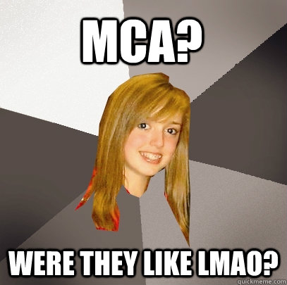 MCA? Were they like LMAO? - MCA? Were they like LMAO?  Musically Oblivious 8th Grader