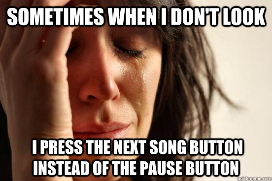 Sometimes when i don't look  I press the next song button instead of the pause button - Sometimes when i don't look  I press the next song button instead of the pause button  First World Problems
