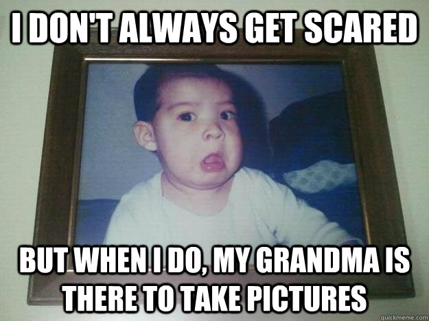 I don't always get scared but when I do, my grandma is there to take pictures