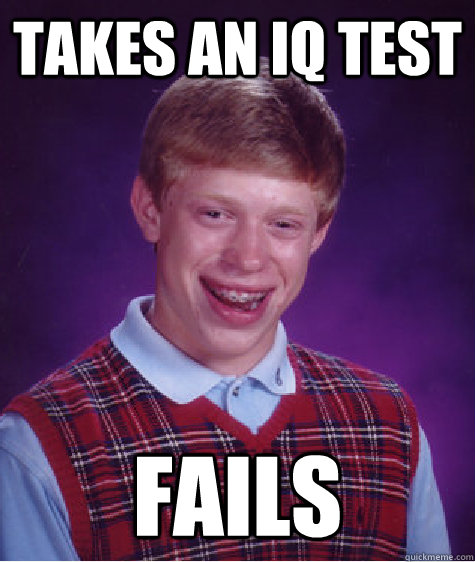 Takes an iq test fails - Takes an iq test fails  Bad Luck Brian
