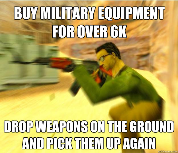 buy military equipment for over 6k drop weapons on the ground and pick them up again