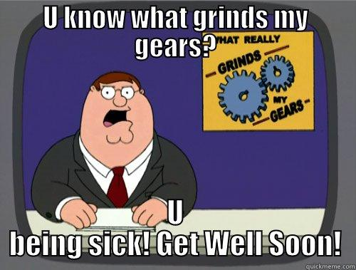 U KNOW WHAT GRINDS MY GEARS? U BEING SICK! GET WELL SOON! Grinds my gears