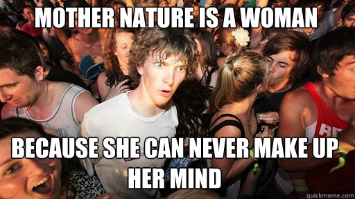 mother nature is a woman because she can never make up her mind - mother nature is a woman because she can never make up her mind  Sudden Clarity Clarence