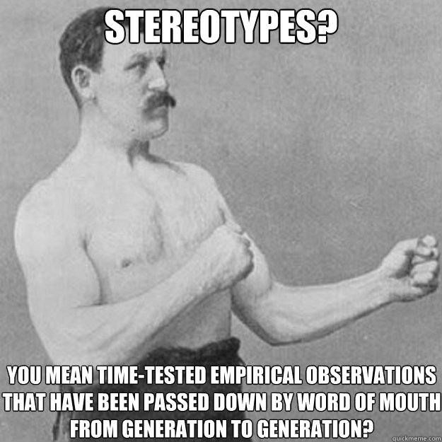 stereotypes? You mean time-tested empirical observations that have been passed down by word of mouth from generation to generation? - stereotypes? You mean time-tested empirical observations that have been passed down by word of mouth from generation to generation?  overly manly man